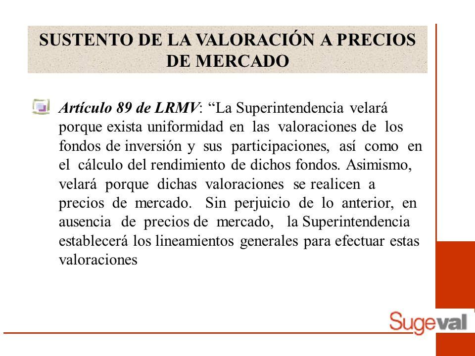SUSTENTO DE LA VALORACIÓN A PRECIOS DE MERCADO Artículo 89 de LRMV: La Superintendencia velará porque exista uniformidad en las valoraciones de los fondos de inversión y sus participaciones, así como en el cálculo del rendimiento de dichos fondos.