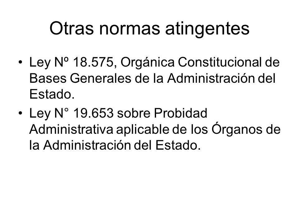Otras normas atingentes Ley Nº 18.575, Orgánica Constitucional de Bases Generales de la Administración del Estado. Ley N° 19.653 sobre Probidad Admini