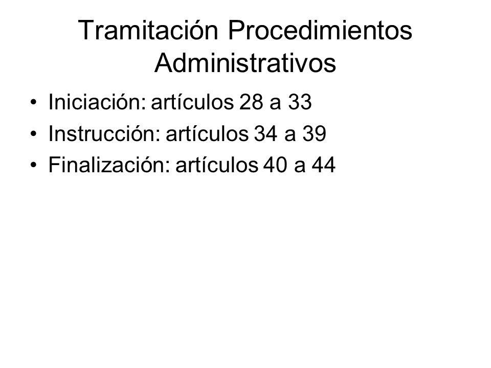 Tramitación Procedimientos Administrativos Iniciación: artículos 28 a 33 Instrucción: artículos 34 a 39 Finalización: artículos 40 a 44