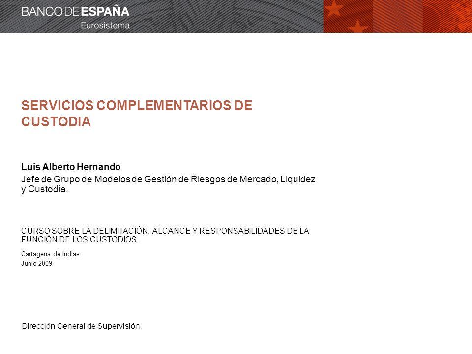 Dirección General de Supervisión SERVICIOS COMPLEMENTARIOS DE CUSTODIA Luis Alberto Hernando Jefe de Grupo de Modelos de Gestión de Riesgos de Mercado, Liquidez y Custodia.