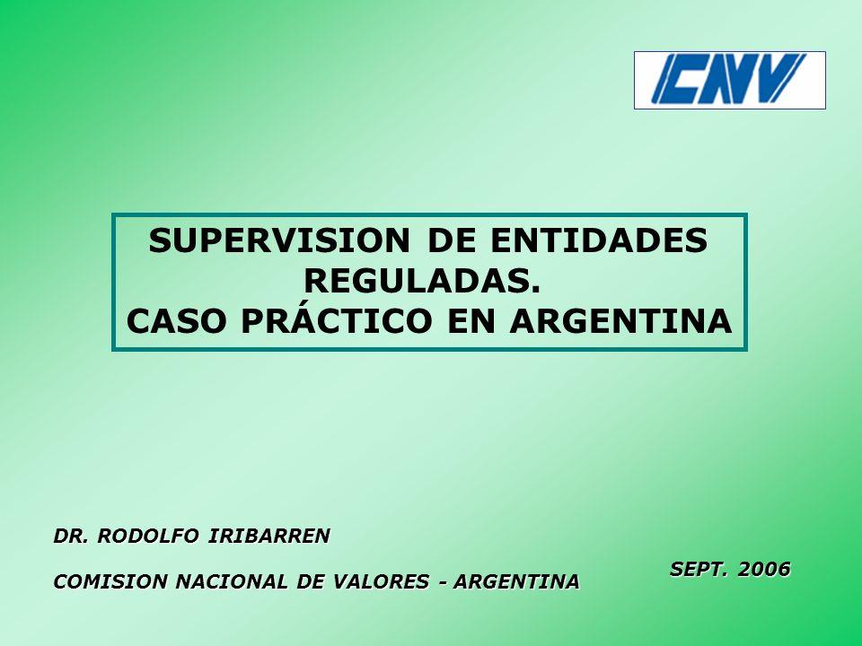 SUPERVISION DE ENTIDADES REGULADAS. CASO PRÁCTICO EN ARGENTINA DR. RODOLFO IRIBARREN COMISION NACIONAL DE VALORES - ARGENTINA SEPT. 2006