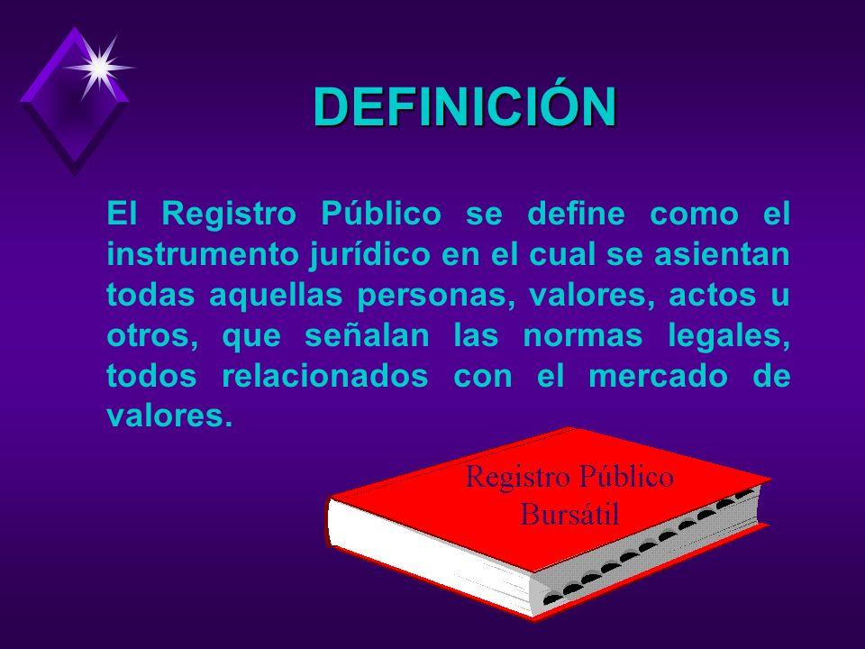 DEFINICIÓN El Registro Público se define como el instrumento jurídico en el cual se asientan todas aquellas personas, valores, actos u otros, que señalan las normas legales, todos relacionados con el mercado de valores.