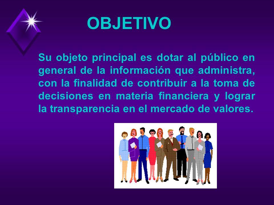 OBJETIVO Su objeto principal es dotar al público en general de la información que administra, con la finalidad de contribuir a la toma de decisiones en materia financiera y lograr la transparencia en el mercado de valores.
