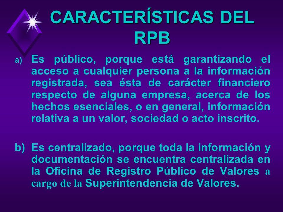 CARACTERÍSTICAS DEL RPB a) Es público, porque está garantizando el acceso a cualquier persona a la información registrada, sea ésta de carácter financiero respecto de alguna empresa, acerca de los hechos esenciales, o en general, información relativa a un valor, sociedad o acto inscrito.