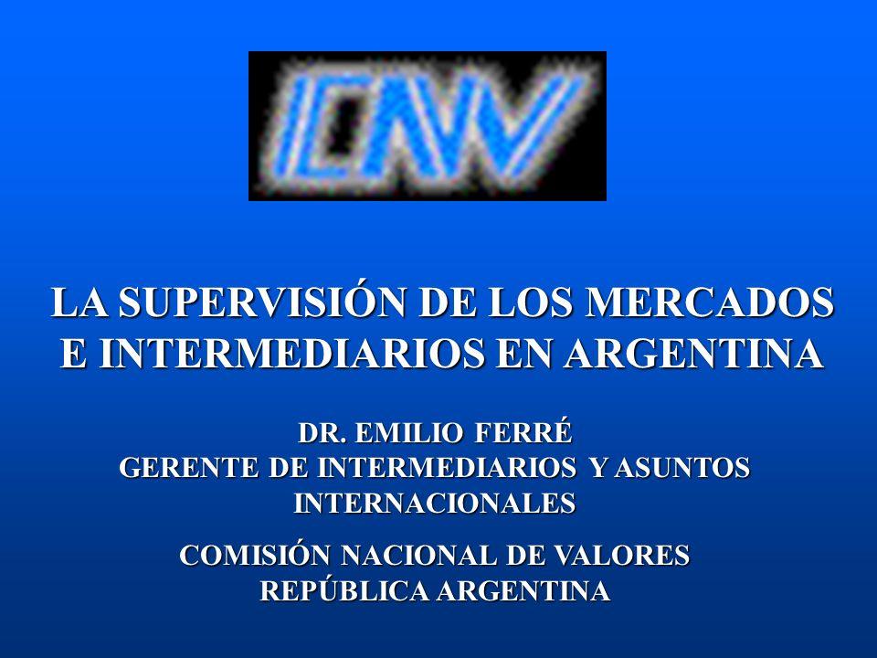 LA SUPERVISIÓN DE LOS MERCADOS E INTERMEDIARIOS EN ARGENTINA DR. EMILIO FERRÉ GERENTE DE INTERMEDIARIOS Y ASUNTOS INTERNACIONALES COMISIÓN NACIONAL DE