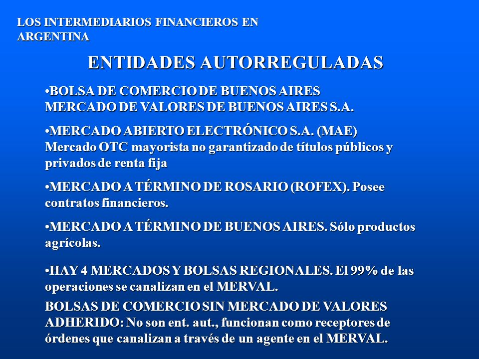 ENTIDADES AUTORREGULADAS EN ARGENTINA (cont.) LOS INTERMEDIARIOS FINANCIEROS EN ARGENTINA PARA SER AUTORIZADOS A FUNCIONAR, LAS BOLSAS Y MERCADOS DEBEN SER AUTORIZADOS POR EL PODER EJECUTIVO NACIONAL, PREVIO ASESORAMIENTO DE LA CNV.PARA SER AUTORIZADOS A FUNCIONAR, LAS BOLSAS Y MERCADOS DEBEN SER AUTORIZADOS POR EL PODER EJECUTIVO NACIONAL, PREVIO ASESORAMIENTO DE LA CNV.