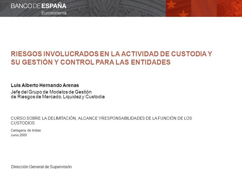 Dirección General de Supervisión RIESGOS INVOLUCRADOS EN LA ACTIVIDAD DE CUSTODIA Y SU GESTIÓN Y CONTROL PARA LAS ENTIDADES Luis Alberto Hernando Aren