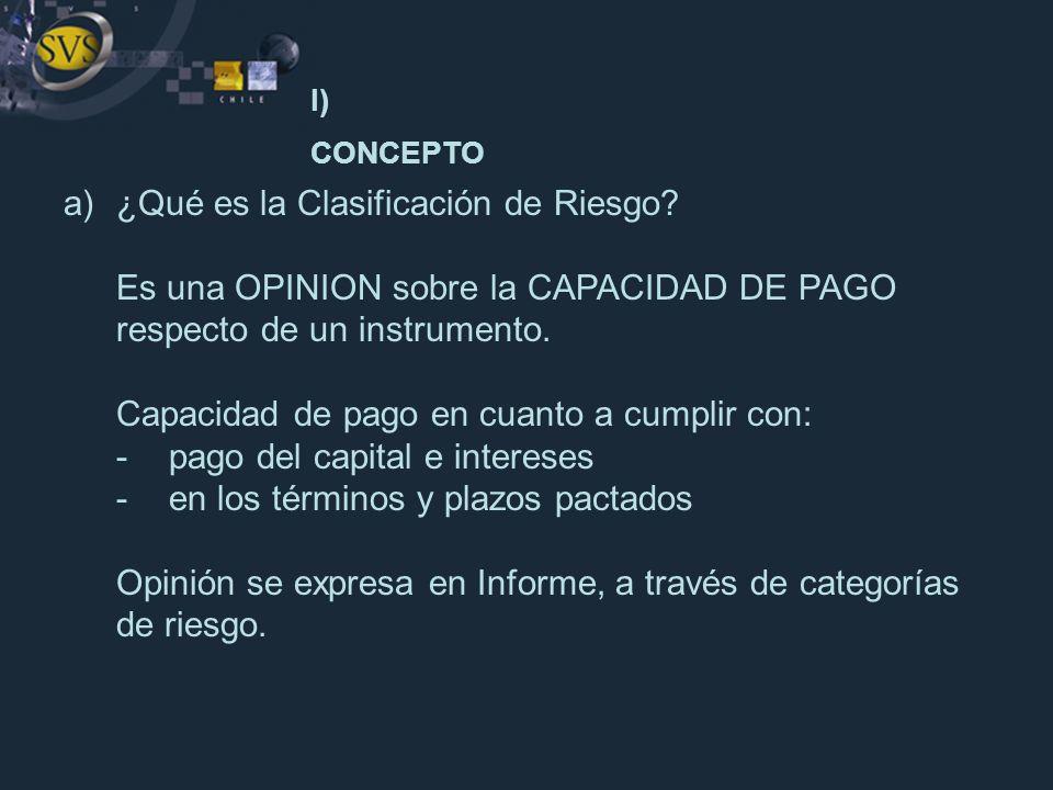 a)¿Qué es la Clasificación de Riesgo? Es una OPINION sobre la CAPACIDAD DE PAGO respecto de un instrumento. Capacidad de pago en cuanto a cumplir con: