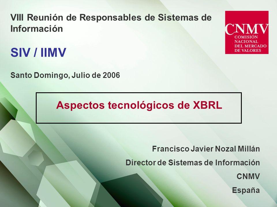 VIII Reunión de Responsables de Sistemas de Información SIV / IIMV Santo Domingo, Julio de 2006 Aspectos tecnológicos de XBRL Francisco Javier Nozal Millán Director de Sistemas de Información CNMV España