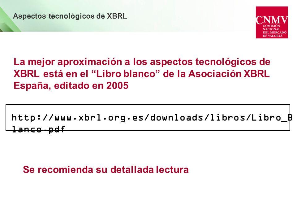 La mejor aproximación a los aspectos tecnológicos de XBRL está en el Libro blanco de la Asociación XBRL España, editado en 2005 Aspectos tecnológicos de XBRL http://www.xbrl.org.es/downloads/libros/Libro_B lanco.pdf Se recomienda su detallada lectura