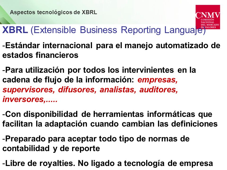 Aspectos tecnológicos de XBRL XBRL (Extensible Business Reporting Languaje) FACILITA, en la Información Financiera - Preparación y Presentación - Difusión y Transparencia - Interoperatividad - Manejo a menor coste, con eficacia / eficiencia - Adaptación al cambio normativo
