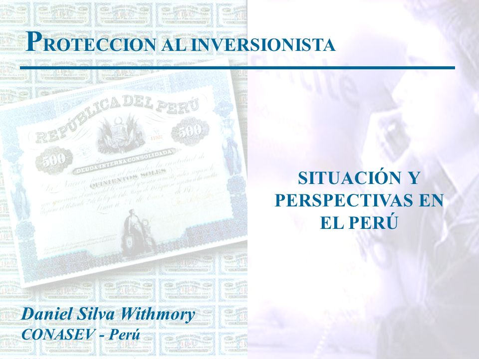 P ROTECCION AL INVERSIONISTA SITUACIÓN Y PERSPECTIVAS EN EL PERÚ Daniel Silva Withmory CONASEV - Perú