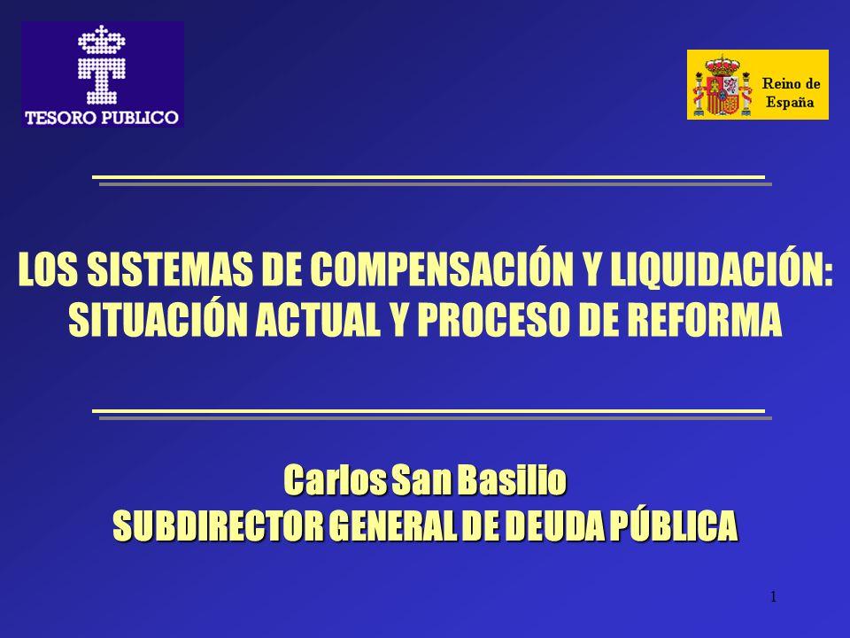 1 LOS SISTEMAS DE COMPENSACIÓN Y LIQUIDACIÓN: SITUACIÓN ACTUAL Y PROCESO DE REFORMA Carlos San Basilio SUBDIRECTOR GENERAL DE DEUDA PÚBLICA
