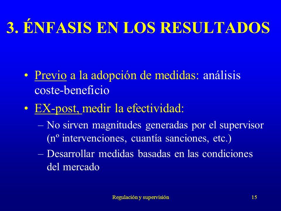 Regulación y supervisión15 3. ÉNFASIS EN LOS RESULTADOS Previo a la adopción de medidas: análisis coste-beneficio EX-post, medir la efectividad: –No s