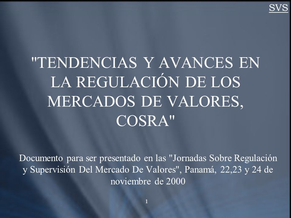 SVS 1 TENDENCIAS Y AVANCES EN LA REGULACIÓN DE LOS MERCADOS DE VALORES, COSRA Documento para ser presentado en las Jornadas Sobre Regulación y Supervisión Del Mercado De Valores , Panamá, 22,23 y 24 de noviembre de 2000