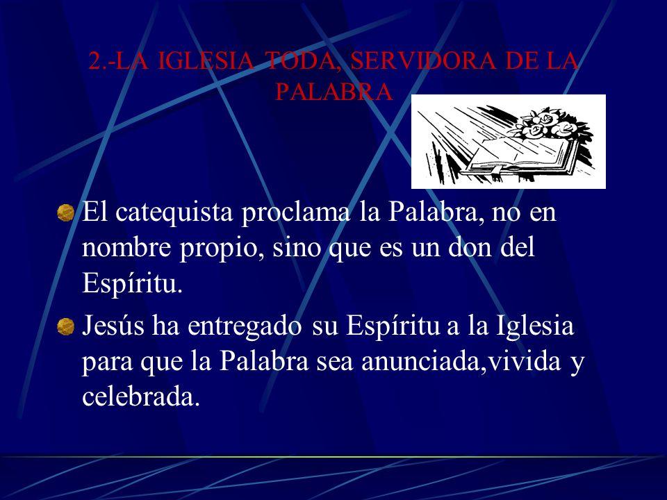 2.-LA IGLESIA TODA, SERVIDORA DE LA PALABRA El catequista proclama la Palabra, no en nombre propio, sino que es un don del Espíritu.