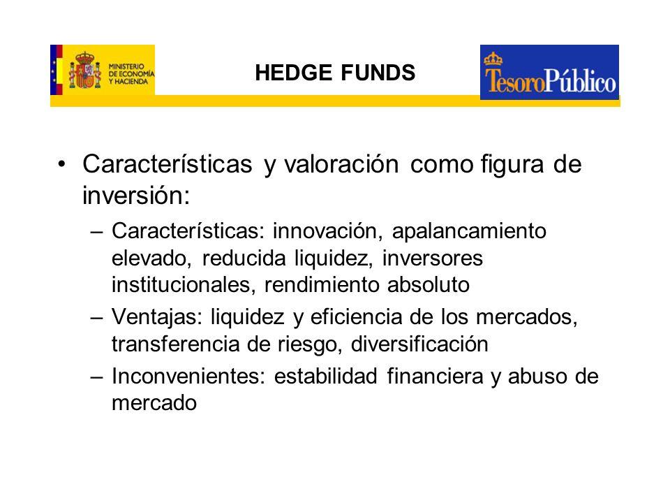 HEDGE FUNDS –Características de su regulación en España: 50.000 euros desembolso inicial, 25 partícipes o accionistas No sujetos a reglas generales de inversión ni coeficientes ni límites de diversificación, endeudamiento, ni sobre comisiones Sujetos a reglas de disciplina y transparencia.