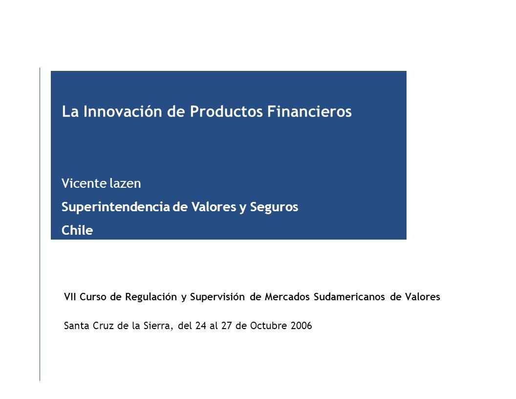 VII Curso de Regulación y Supervisión de Mercados Sudamericanos de Valores Santa Cruz de la Sierra, del 24 al 27 de Octubre 2006 La Innovación de Productos Financieros Vicente lazen Superintendencia de Valores y Seguros Chile