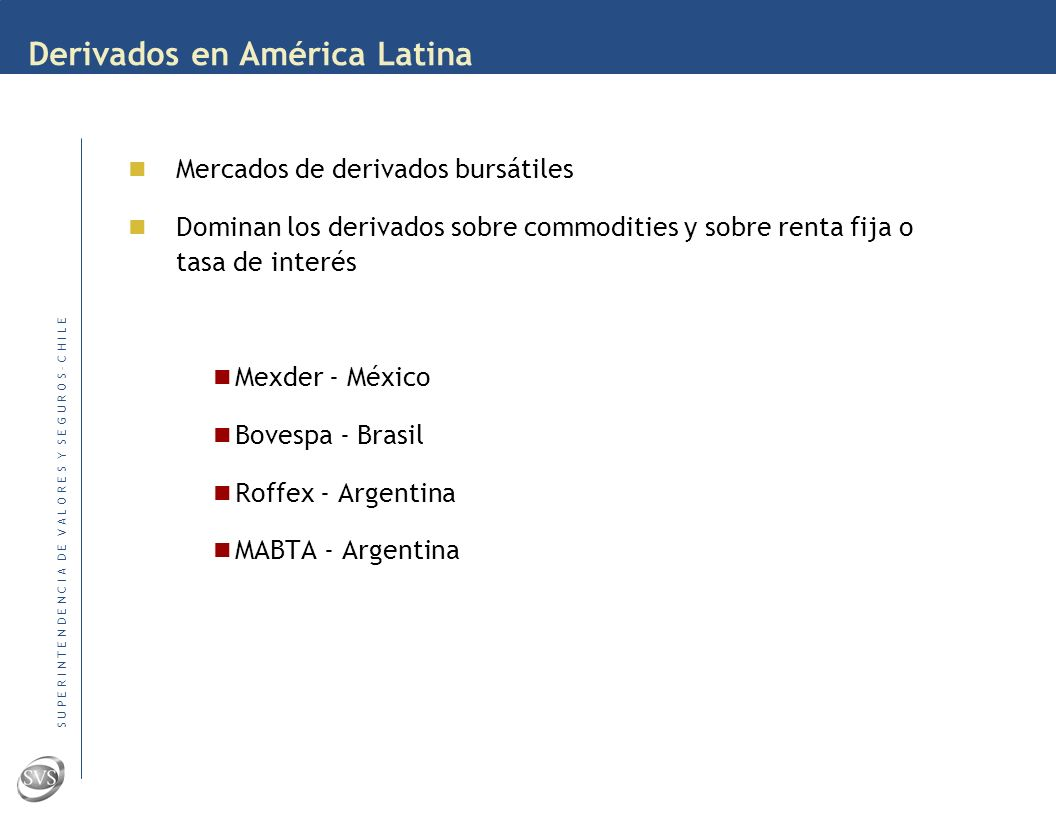 S U P E R I N T E N D E N C I A D E V A L O R E S Y S E G U R O S – C H I L E Derivados en América Latina Mercados de derivados bursátiles Dominan los derivados sobre commodities y sobre renta fija o tasa de interés Mexder - México Bovespa - Brasil Roffex - Argentina MABTA - Argentina