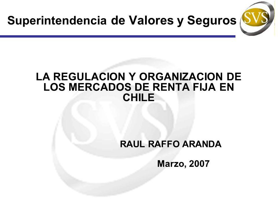 Superintendencia de Valores y Seguros LA REGULACION Y ORGANIZACION DE LOS MERCADOS DE RENTA FIJA EN CHILE RAUL RAFFO ARANDA Marzo, 2007