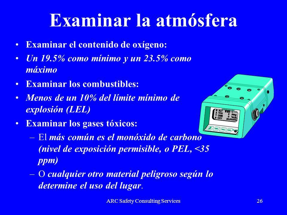 ARC Safety Consulting Services26 Examinar la atmósfera Examinar el contenido de oxígeno: Un 19.5% como mínimo y un 23.5% como máximo Examinar los comb