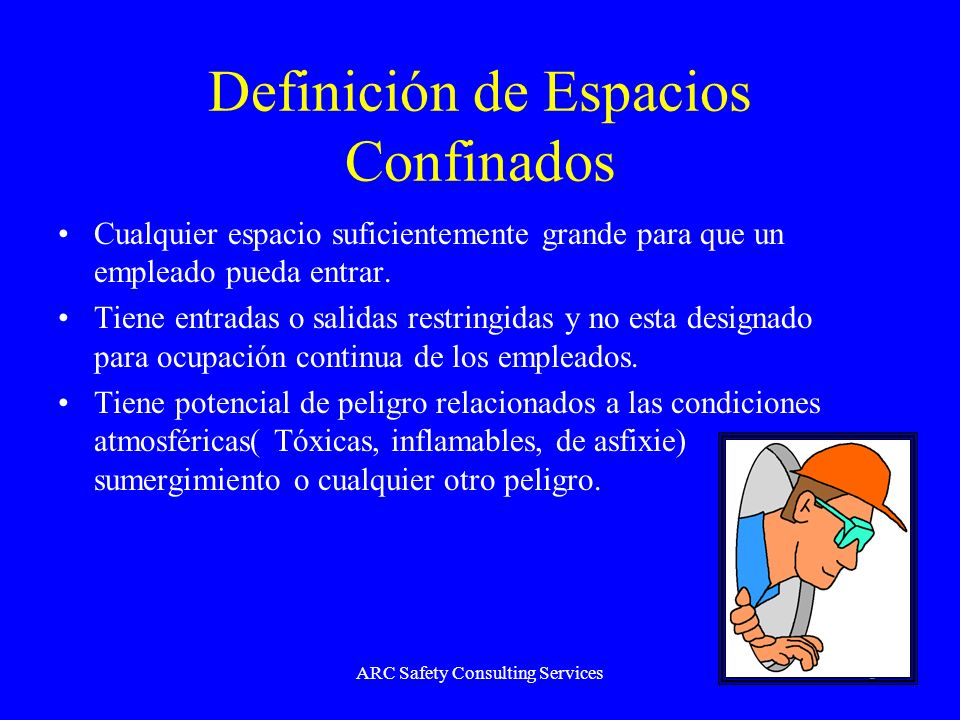ARC Safety Consulting Services3 Definición de Espacios Confinados Cualquier espacio suficientemente grande para que un empleado pueda entrar. Tiene en