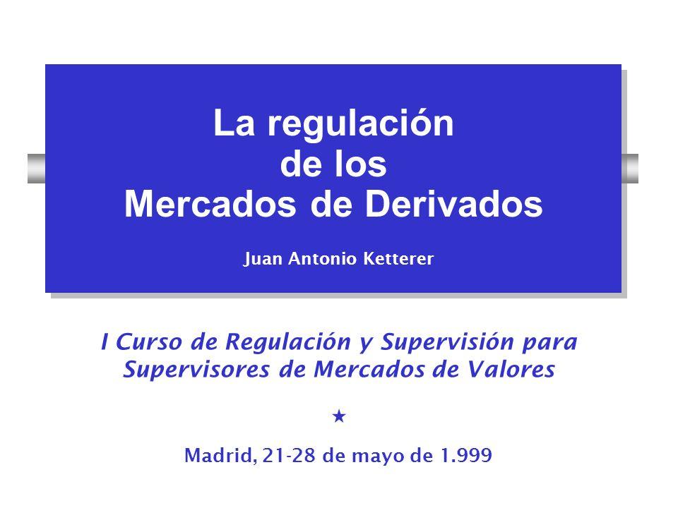 La regulación de los Mercados de Derivados La regulación de los Mercados de Derivados Juan Antonio Ketterer I Curso de Regulación y Supervisión para S