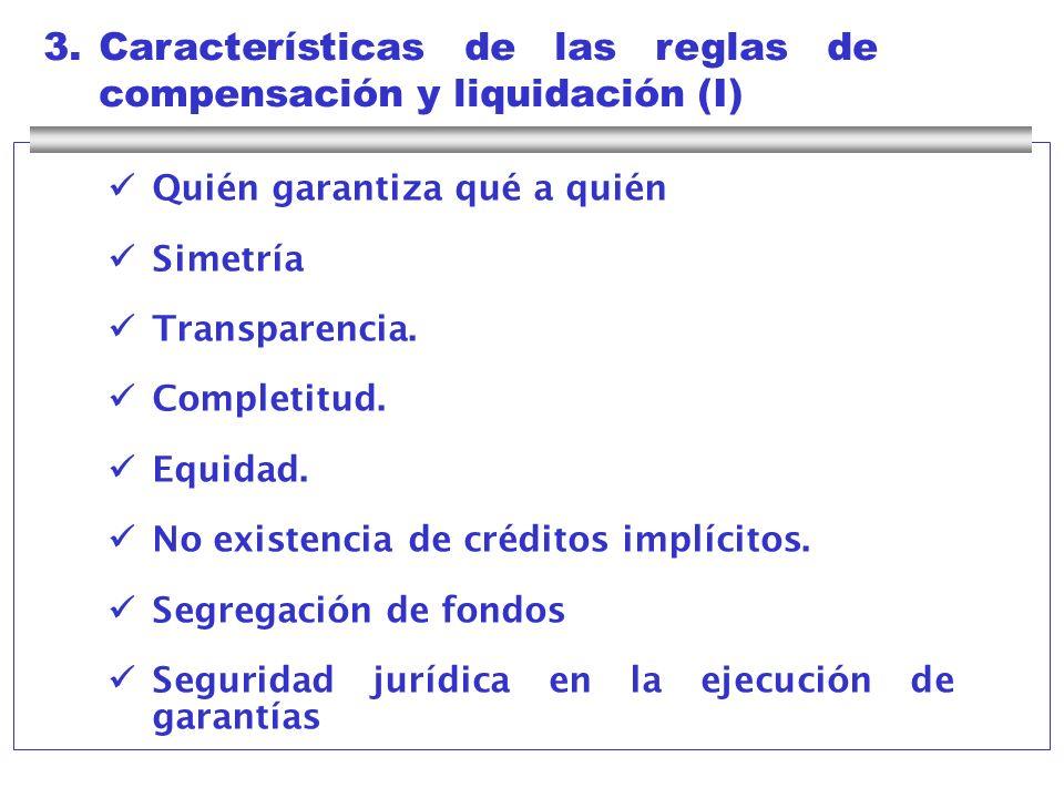 3.Características de las reglas de compensación y liquidación (I) Quién garantiza qué a quién Simetría Transparencia. Completitud. Equidad. No existen