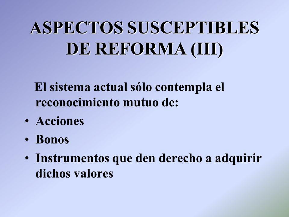 ASPECTOS SUSCEPTIBLES DE REFORMA (III) El sistema actual sólo contempla el reconocimiento mutuo de: Acciones Bonos Instrumentos que den derecho a adqu