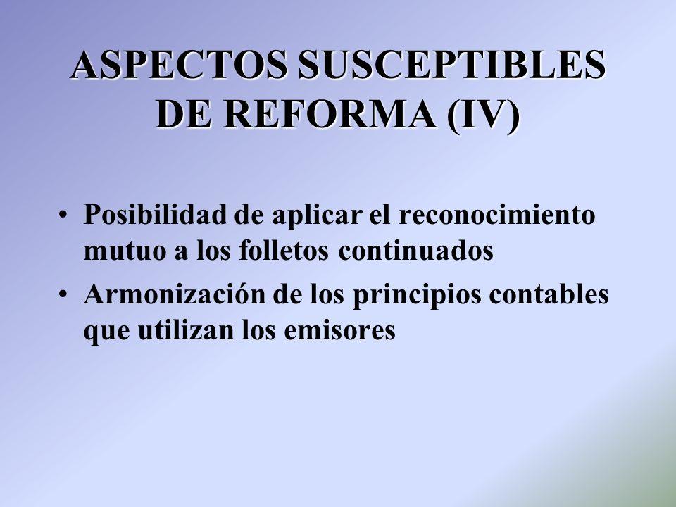 ASPECTOS SUSCEPTIBLES DE REFORMA (IV) Posibilidad de aplicar el reconocimiento mutuo a los folletos continuados Armonización de los principios contabl