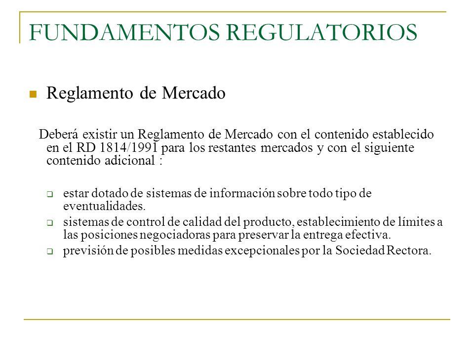 FUNDAMENTOS REGULATORIOS Reglamento de Mercado Deberá existir un Reglamento de Mercado con el contenido establecido en el RD 1814/1991 para los restan