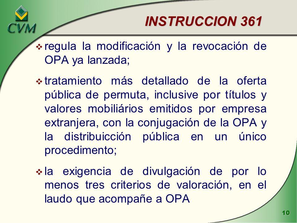 10 INSTRUCCION 361 INSTRUCCION 361 v regula la modificación y la revocación de OPA ya lanzada; v tratamiento más detallado de la oferta pública de permuta, inclusive por títulos y valores mobiliários emitidos por empresa extranjera, con la conjugación de la OPA y la distribuicción pública en un único procedimento; v la exigencia de divulgación de por lo menos tres criterios de valoración, en el laudo que acompañe a OPA