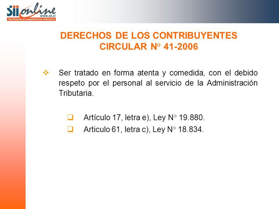 DERECHOS DE LOS CONTRIBUYENTES CIRCULAR N° 41-2006 Ser tratado en forma atenta y comedida, con el debido respeto por el personal al servicio de la Adm