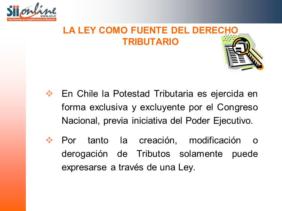 LA LEY COMO FUENTE DEL DERECHO TRIBUTARIO En Chile la Potestad Tributaria es ejercida en forma exclusiva y excluyente por el Congreso Nacional, previa iniciativa del Poder Ejecutivo.