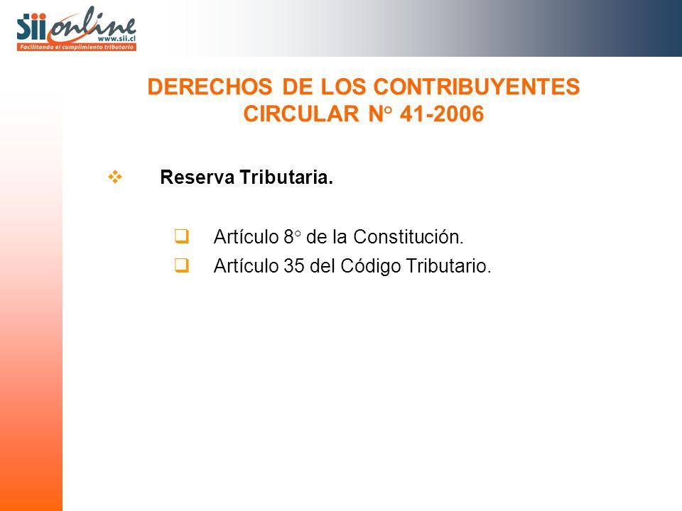 Reserva Tributaria. Artículo 8° de la Constitución. Artículo 35 del Código Tributario. DERECHOS DE LOS CONTRIBUYENTES CIRCULAR N° 41-2006