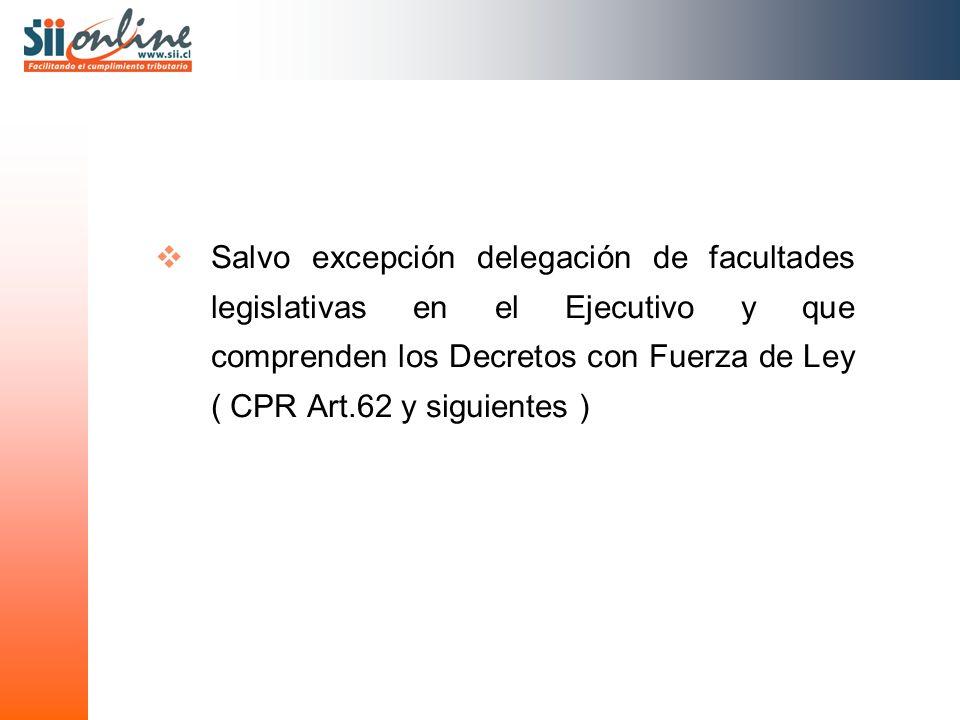 Salvo excepción delegación de facultades legislativas en el Ejecutivo y que comprenden los Decretos con Fuerza de Ley ( CPR Art.62 y siguientes )