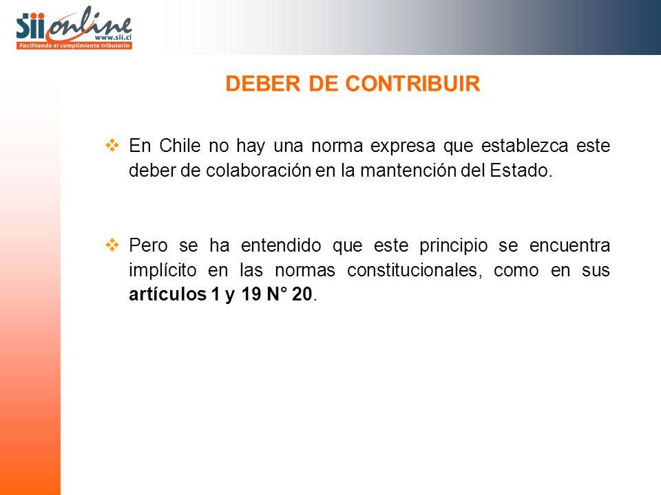 DEBER DE CONTRIBUIR En Chile no hay una norma expresa que establezca este deber de colaboración en la mantención del Estado. Pero se ha entendido que
