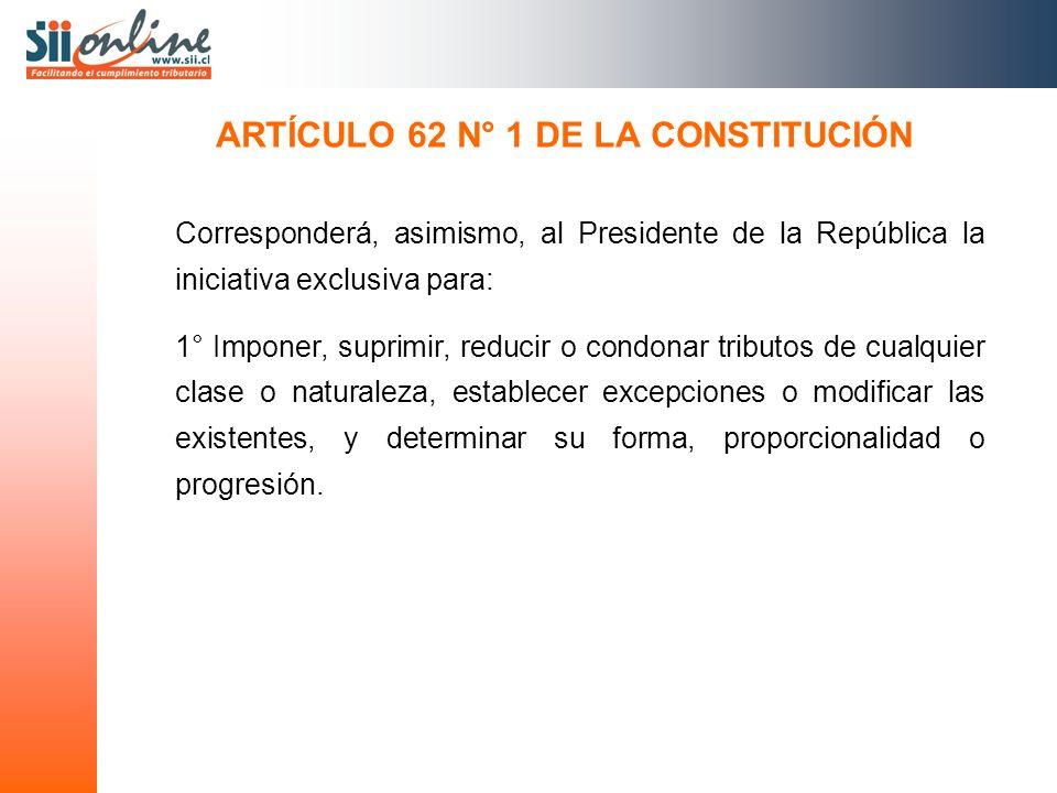 ARTÍCULO 62 N° 1 DE LA CONSTITUCIÓN Corresponderá, asimismo, al Presidente de la República la iniciativa exclusiva para: 1° Imponer, suprimir, reducir