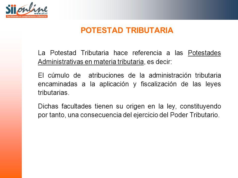 POTESTAD TRIBUTARIA La Potestad Tributaria hace referencia a las Potestades Administrativas en materia tributaria, es decir: El cúmulo de atribuciones de la administración tributaria encaminadas a la aplicación y fiscalización de las leyes tributarias.