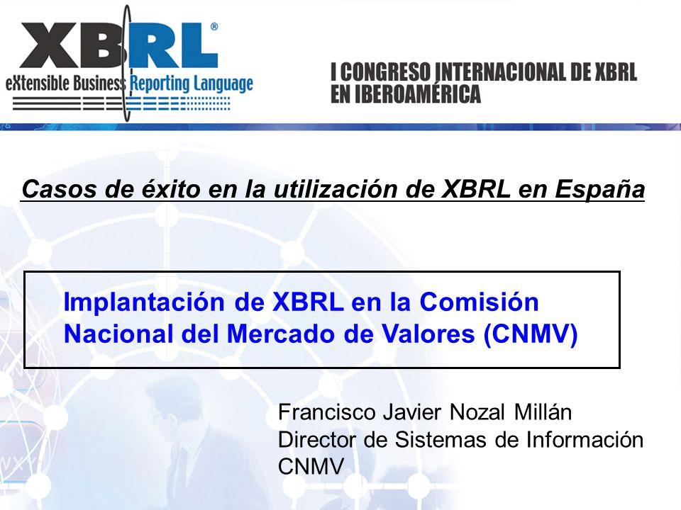 Casos de éxito en la utilización de XBRL en España Implantación de XBRL en la Comisión Nacional del Mercado de Valores (CNMV) Francisco Javier Nozal M
