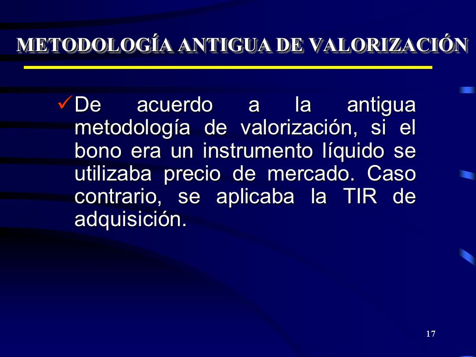17 METODOLOGÍA ANTIGUA DE VALORIZACIÓN De acuerdo a la antigua metodología de valorización, si el bono era un instrumento líquido se utilizaba precio