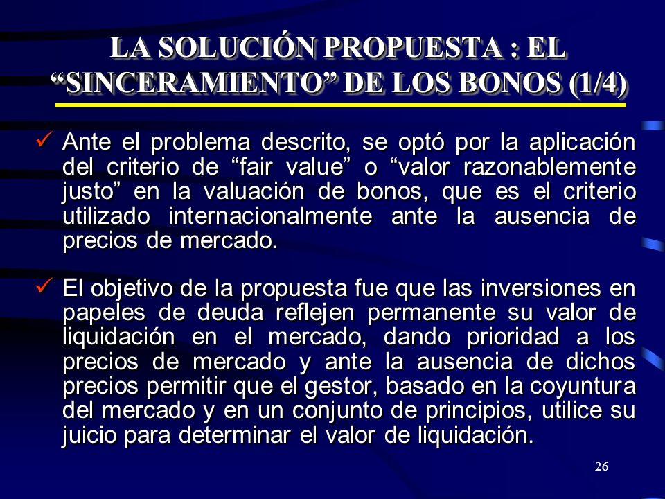26 LA SOLUCIÓN PROPUESTA : EL SINCERAMIENTO DE LOS BONOS (1/4) Ante el problema descrito, se optó por la aplicación del criterio de fair value o valor