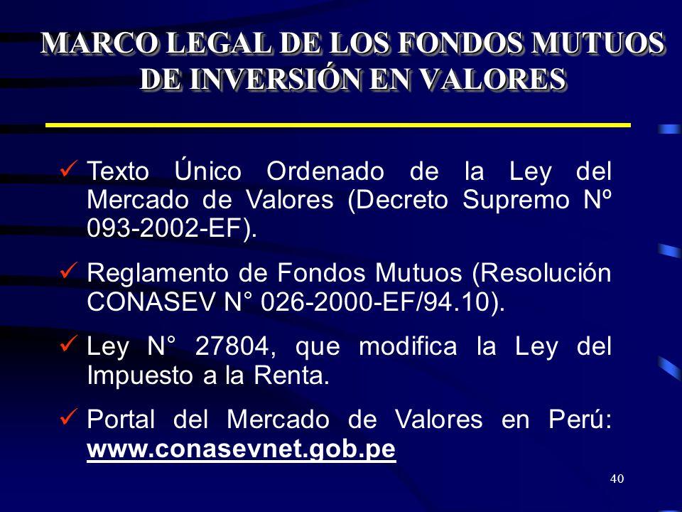40 MARCO LEGAL DE LOS FONDOS MUTUOS DE INVERSIÓN EN VALORES Texto Único Ordenado de la Ley del Mercado de Valores (Decreto Supremo Nº 093-2002-EF). Re
