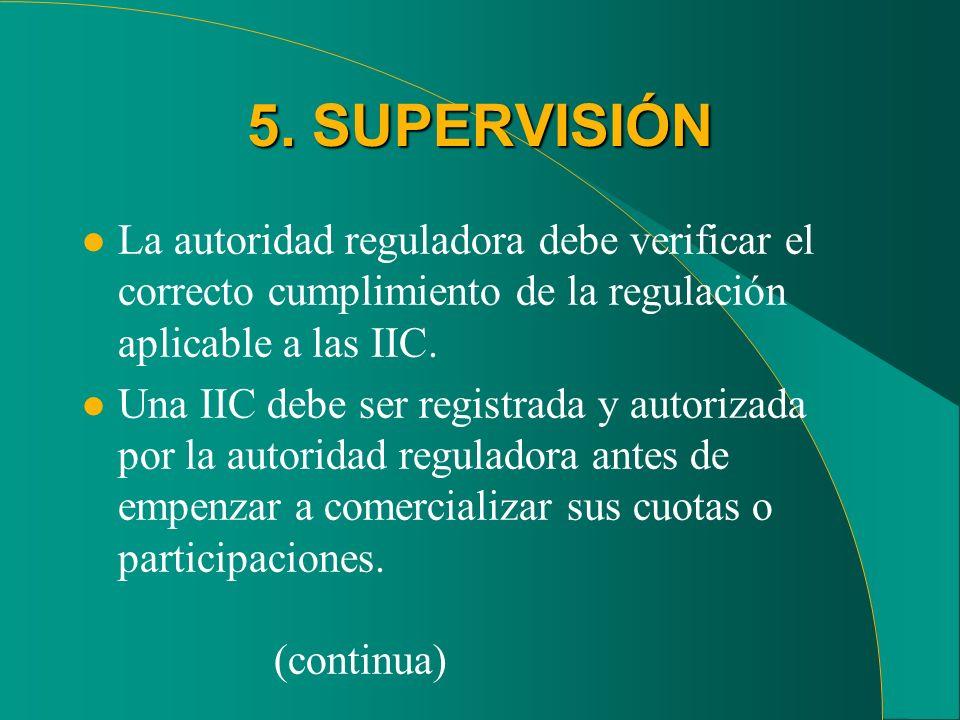 5. SUPERVISIÓN l La autoridad reguladora debe verificar el correcto cumplimiento de la regulación aplicable a las IIC. l Una IIC debe ser registrada y