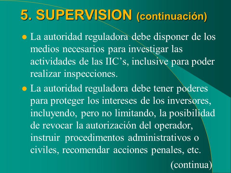 5. SUPERVISION (continuación) l La autoridad reguladora debe disponer de los medios necesarios para investigar las actividades de las IICs, inclusive