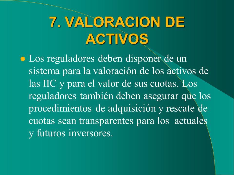 7. VALORACION DE ACTIVOS l Los reguladores deben disponer de un sistema para la valoración de los activos de las IIC y para el valor de sus cuotas. Lo