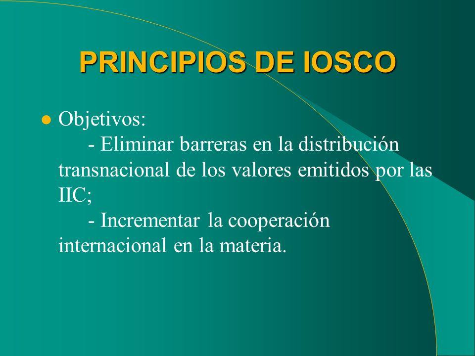 PRINCIPIOS DE IOSCO l Objetivos: - Eliminar barreras en la distribución transnacional de los valores emitidos por las IIC; - Incrementar la cooperació