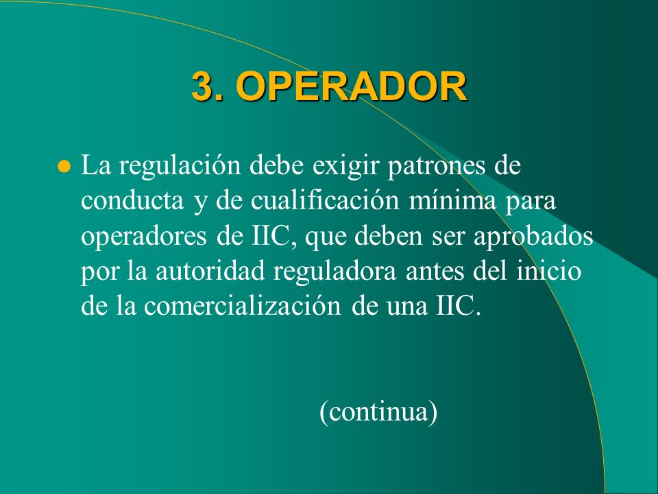 3. OPERADOR l La regulación debe exigir patrones de conducta y de cualificación mínima para operadores de IIC, que deben ser aprobados por la autorida