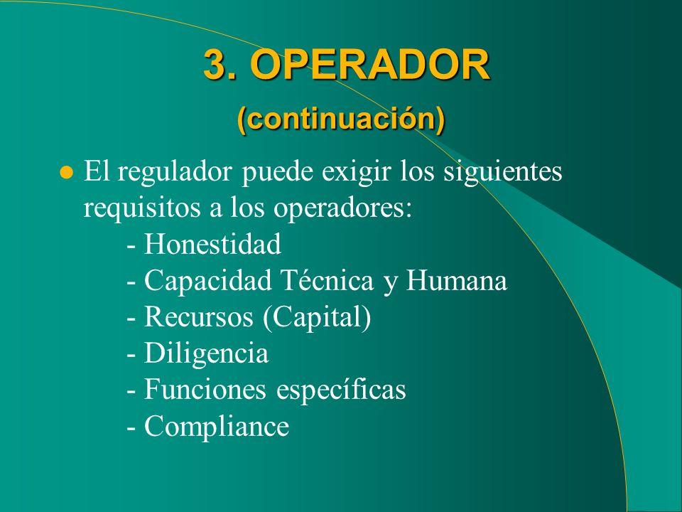 3. OPERADOR (continuación) 3. OPERADOR (continuación) l El regulador puede exigir los siguientes requisitos a los operadores: - Honestidad - Capacidad