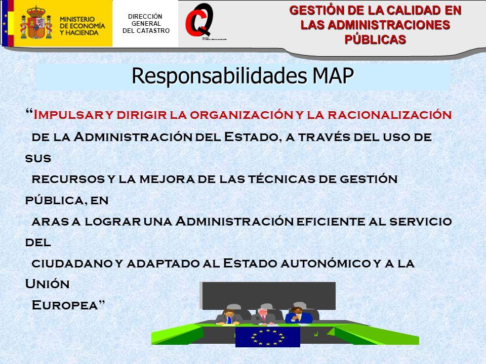 Impulsar y dirigir la organización y la racionalización de la Administración del Estado, a través del uso de sus recursos y la mejora de las técnicas de gestión pública, en aras a lograr una Administración eficiente al servicio del ciudadano y adaptado al Estado autonómico y a la Unión Europea Responsabilidades MAP DIRECCIÓN GENERAL DEL CATASTRO CALIDAD DIRECCION GENERAL DEL CATASTRO GESTIÓN DE LA CALIDAD EN LAS ADMINISTRACIONES PÚBLICAS